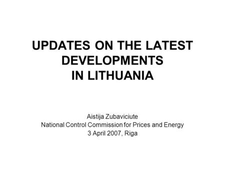 UPDATES ON THE LATEST DEVELOPMENTS IN LITHUANIA Aistija Zubaviciute National Control Commission for Prices and Energy 3 April 2007, Riga.