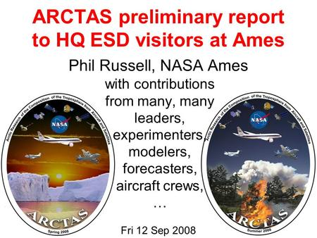 ARCTAS preliminary report to HQ ESD visitors at Ames Fri 12 Sep 2008 Phil Russell, NASA Ames with contributions from many, many leaders, experimenters,