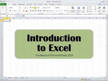 Introduction to Excel The Basics of Microsoft Excel 2010.