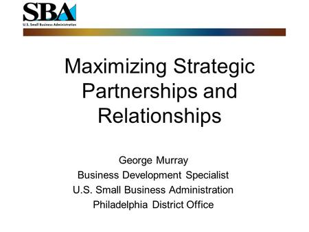 Maximizing Strategic Partnerships and Relationships George Murray Business Development Specialist U.S. Small Business Administration Philadelphia District.