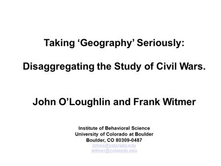 Taking 'Geography' Seriously: Disaggregating the Study of Civil Wars. John O'Loughlin and Frank Witmer Institute of Behavioral Science University of Colorado.