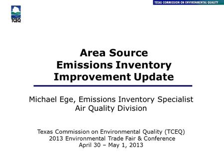Area Source Emissions Inventory Improvement Update Michael Ege, Emissions Inventory Specialist Air Quality Division Texas Commission on Environmental Quality.