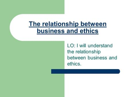 The relationship between business and ethics LO: I will understand the relationship between business and ethics.