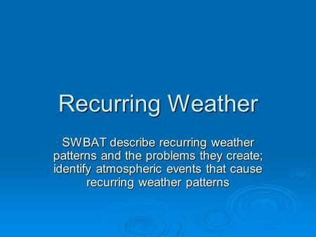 Recurring Weather SWBAT describe recurring weather patterns and the problems they create; identify atmospheric events that cause recurring weather patterns.