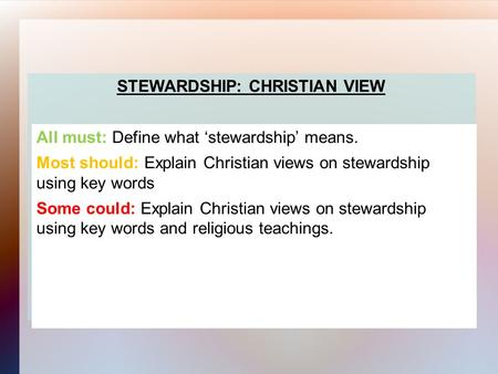 STEWARDSHIP: CHRISTIAN VIEW All must: Define what 'stewardship' means. Most should: Explain Christian views on stewardship using key words Some could: