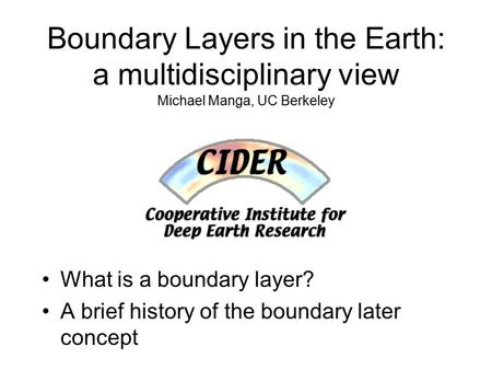 Boundary Layers in the Earth: a multidisciplinary view Michael Manga, UC Berkeley What is a boundary layer? A brief history of the boundary later concept.