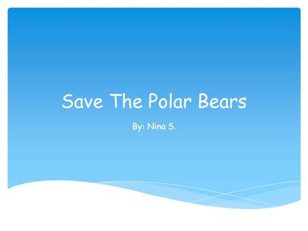 Save The Polar Bears By: Nina S.. Where Polar Bears Live Polar bears live in four main northern regions. The main reason they live in these regions is.