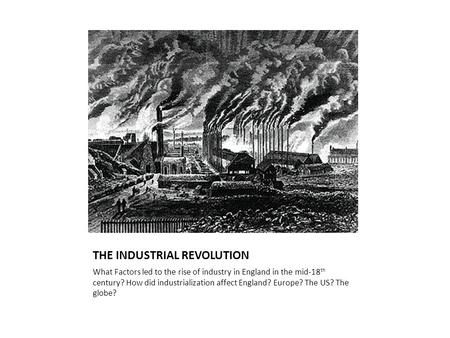 THE INDUSTRIAL REVOLUTION What Factors led to the rise of industry in England in the mid-18 th century? How did industrialization affect England? Europe?