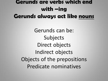 Gerunds are verbs which end with –ing Gerunds always act like nouns Gerunds can be: Subjects Direct objects Indirect objects Objects of the prepositions.