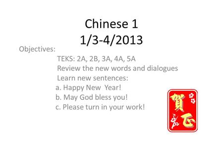 Chinese 1 1/3-4/2013 Objectives: TEKS: 2A, 2B, 3A, 4A, 5A Review the new words and dialogues Learn new sentences: a. Happy New Year! b. May God bless you!
