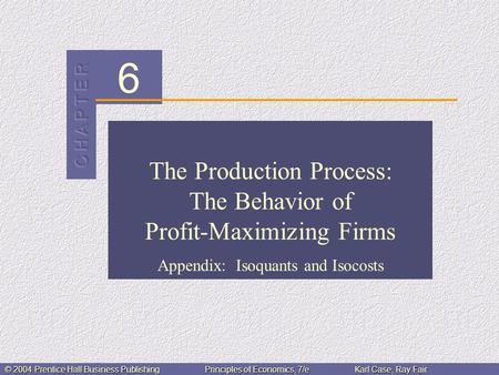 6 © 2004 Prentice Hall Business PublishingPrinciples of Economics, 7/eKarl Case, Ray Fair The Production Process: The Behavior of Profit-Maximizing Firms.