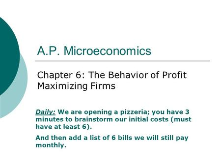 A.P. Microeconomics Chapter 6: The Behavior of Profit Maximizing Firms Daily:We are opening a pizzeria; you have 3 minutes to brainstorm our initial costs.