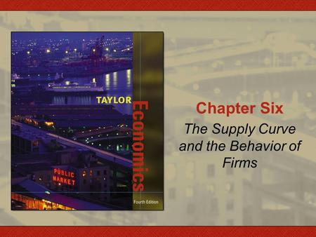 Chapter Six The Supply Curve and the Behavior of Firms.