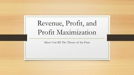 Revenue, Profit, and Profit Maximization Micro Unit III: The Theory of the Firm.