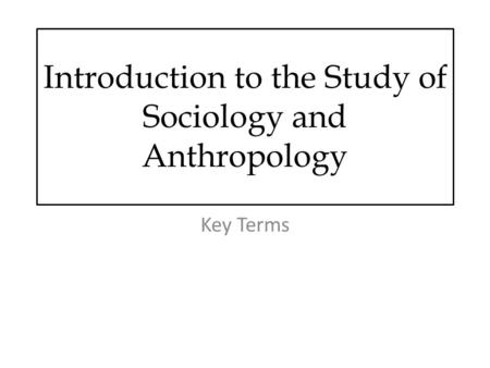 Introduction to the Study of Sociology and Anthropology Key Terms.