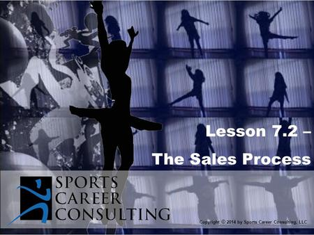 Lesson 7.2 – The Sales Process Copyright © 2014 by Sports Career Consulting, LLC.