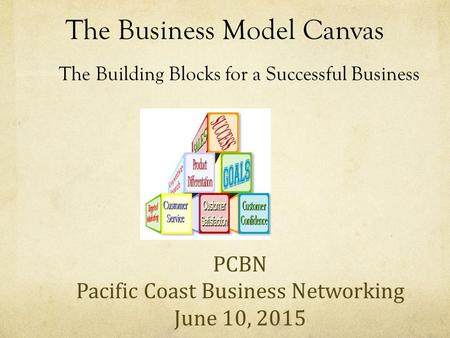 The Business Model Canvas The Building Blocks for a Successful Business PCBN Pacific Coast Business Networking June 10, 2015.