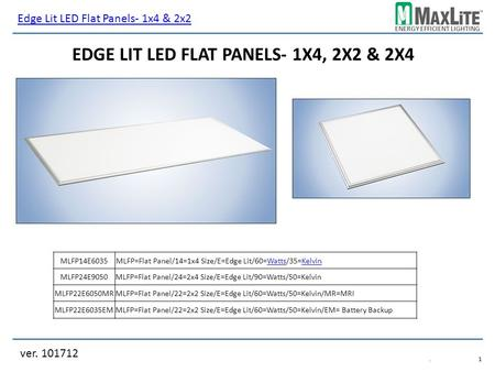 ENERGY EFFICIENT LIGHTING ver. 101712.1.1 EDGE LIT LED FLAT PANELS- 1X4, 2X2 & 2X4 MLFP14E6035 MLFP24E9050MLFP=Flat Panel/24=2x4 Size/E=Edge Lit/90=Watts/50=Kelvin.