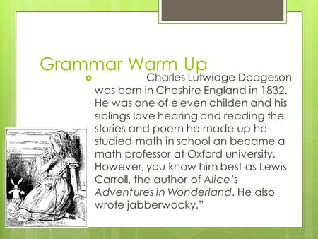 Grammar Warm Up  Charles Lutwidge Dodgeson was born in Cheshire England in 1832. He was one of eleven childen and his siblings love hearing and reading.