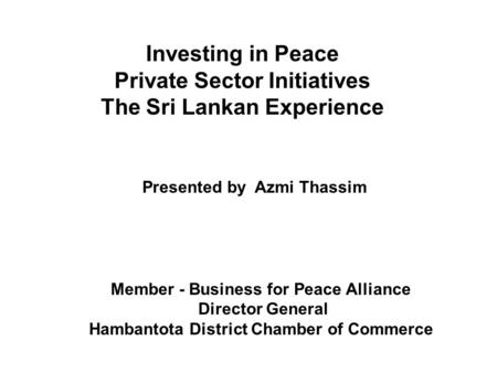 Member - Business for Peace Alliance Director General Hambantota District Chamber of Commerce Investing in Peace Private Sector Initiatives The Sri Lankan.