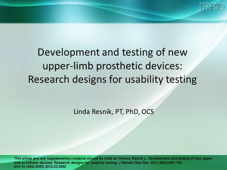 This article and any supplementary material should be cited as follows: Resnik L. Development and testing of new upper- limb prosthetic devices: Research.