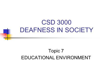 CSD 3000 DEAFNESS IN SOCIETY Topic 7 EDUCATIONAL ENVIRONMENT.