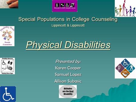 Special Populations in College Counseling Lippincott & Lippincott Physical Disabilities Presented by: Karen Cooper Samuel Lopez Allison Subasic.
