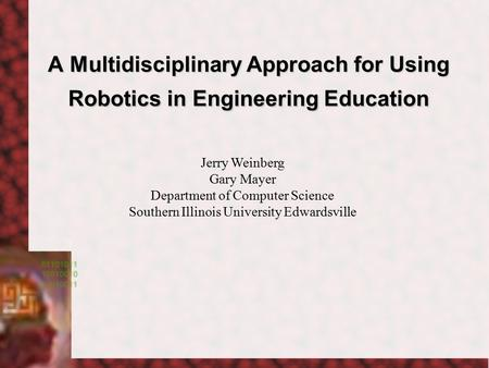 A Multidisciplinary Approach for Using Robotics in Engineering Education Jerry Weinberg Gary Mayer Department of Computer Science Southern Illinois University.