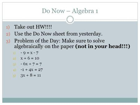 Do Now – Algebra 1 1) Take out HW!!!! 2) Use the Do Now sheet from yesterday. 3) Problem of the Day: Make sure to solve algebraically on the paper (not.