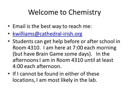 Welcome to Chemistry  is the best way to reach me: Students can get help before or after school in Room 4310. I am here.