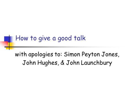 How to give a good talk with apologies to: Simon Peyton Jones, John Hughes, & John Launchbury.
