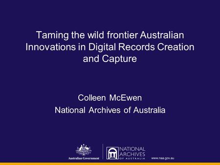 Taming the wild frontier Australian Innovations in Digital Records Creation and Capture Colleen McEwen National Archives of Australia.