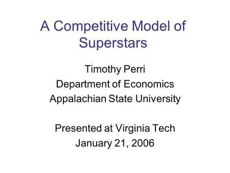 A Competitive Model of Superstars Timothy Perri Department of Economics Appalachian State University Presented at Virginia Tech January 21, 2006.