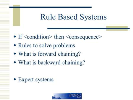 Rule Based Systems  If then  Rules to solve problems  What is forward chaining?  What is backward chaining?  Expert systems.