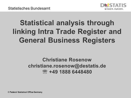 © Federal Statistical Office Germany Statistisches Bundesamt Statistical analysis through linking Intra Trade Register and General Business Registers Christiane.