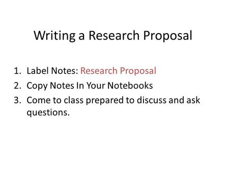 Writing a Research Proposal 1.Label Notes: Research Proposal 2.Copy Notes In Your Notebooks 3.Come to class prepared to discuss and ask questions.