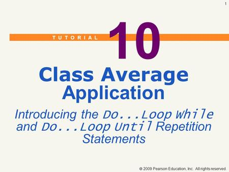 T U T O R I A L  2009 Pearson Education, Inc. All rights reserved. 1 10 Class Average Application Introducing the Do...Loop While and Do...Loop Until.