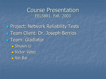 Course Presentation EEL5881, Fall, 2003 Project: Network Reliability Tests Project: Network Reliability Tests Team Client: Dr. Joseph Berrios Team Client: