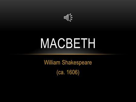 William Shakespeare (ca. 1606) MACBETH THE PLAYWRIGHT 1564-1616 Born in Stratford-upon-Avon Middleclass: benefitted from the relatively new notion of.