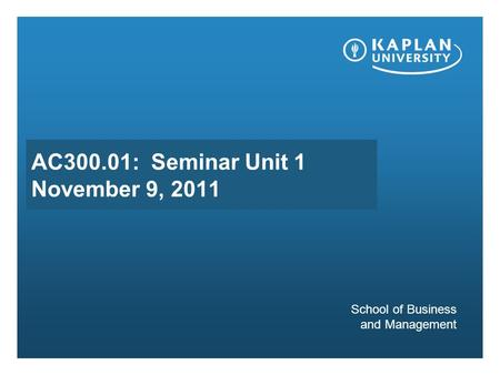 AC300.01: Seminar Unit 1 November 9, 2011 School of Business and Management.