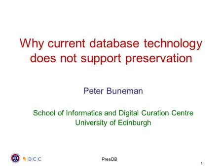 1 PresDB Why current database technology does not support preservation Peter Buneman School of Informatics and Digital Curation Centre University of Edinburgh.