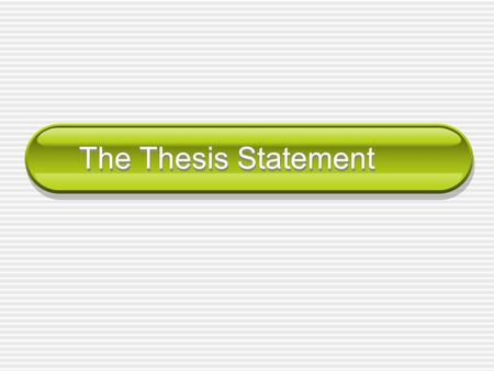 The Thesis Statement. What is a thesis statement? A thesis statement is the most important sentence in your paper. A thesis statement tells your readers.