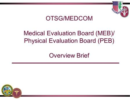 OTSG/MEDCOM Medical Evaluation Board (MEB)/ Physical Evaluation Board (PEB) Overview Brief.