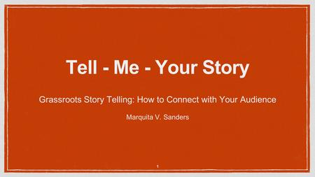 Tell - Me - Your Story Grassroots Story Telling: How to Connect with Your Audience Marquita V. Sanders 1.
