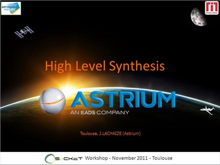 Workshop - November 2011 - Toulouse Toulouse, J.LACHAIZE (Astrium) High Level Synthesis.
