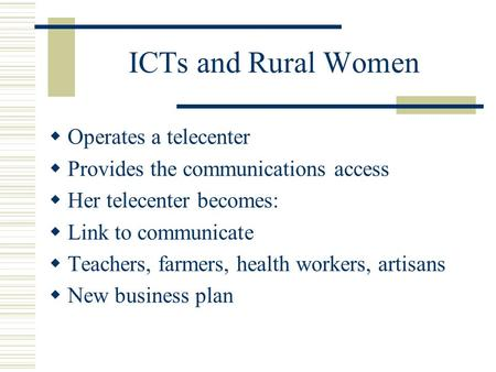 ICTs and Rural Women  Operates a telecenter  Provides the communications access  Her telecenter becomes:  Link to communicate  Teachers, farmers,