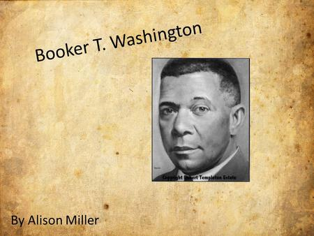 Booker T. Washington By Alison Miller. Early years: Born of a white father and a slave mother Birth: April 5 th, 1856 Death: November 14 th, 1915 Born.