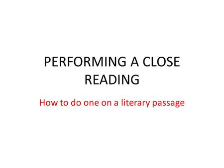 PERFORMING A CLOSE READING How to do one on a literary passage.