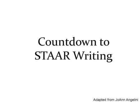 Countdown to STAAR Writing Adapted from JoAnn Angelini.