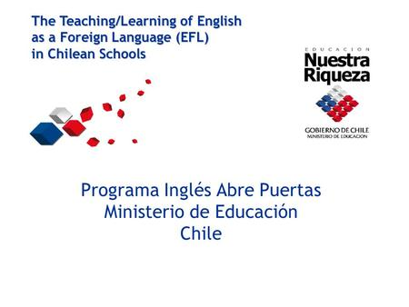 Programa Inglés Abre Puertas Ministerio de Educación Chile The Teaching/Learning of English as a Foreign Language (EFL) in Chilean Schools.